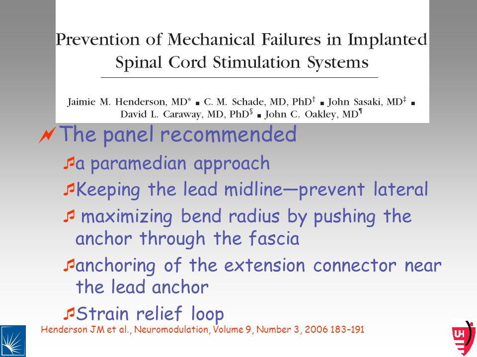 Henderson JM et al., Neuromodulation, Volume 9, Number 3, 2006 183–191 The panel recommended a paramedian approach Keeping the lead midlineprevent lateral maximizing bend radius by pushing the anchor through the fascia anchoring of the extension connector near the lead anchor Strain relief loop