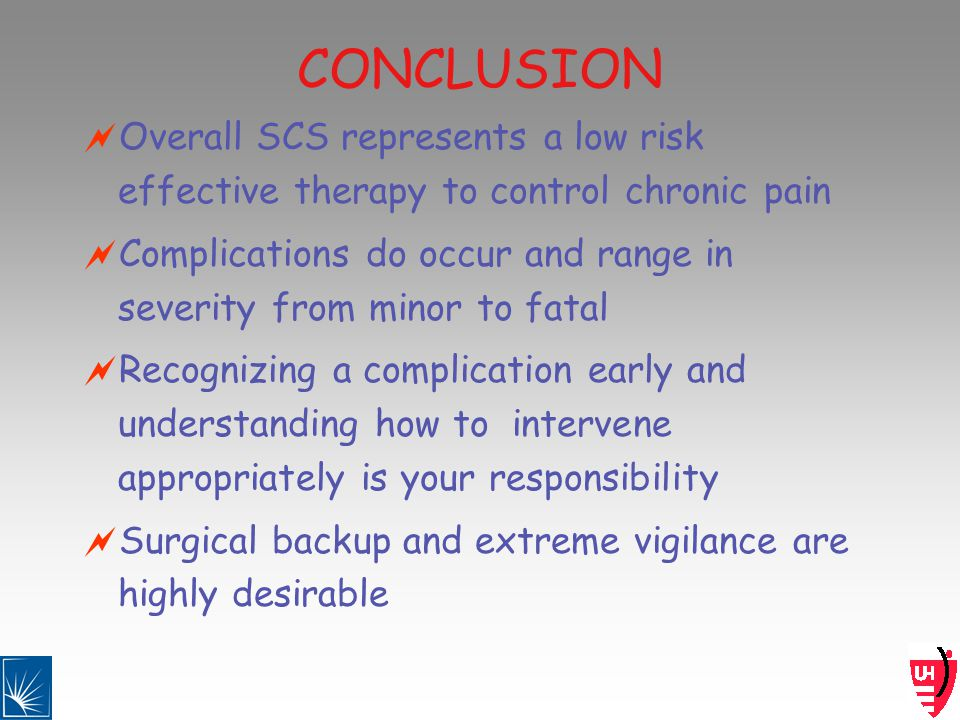 CONCLUSION Overall SCS represents a low risk effective therapy to control chronic pain Complications do occur and range in severity from minor to fatal Recognizing a complication early and understanding how to intervene appropriately is your responsibility Surgical backup and extreme vigilance are highly desirable