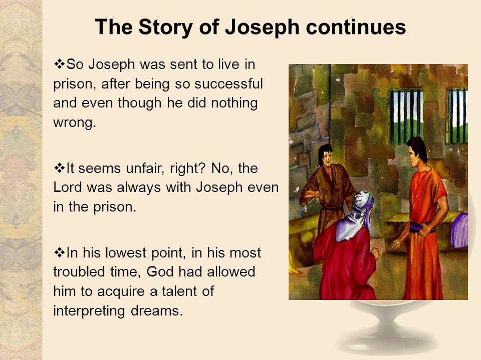 The Story of Joseph continues So Joseph was sent to live in prison, after being so successful and even though he did nothing wrong. It seems unfair, r