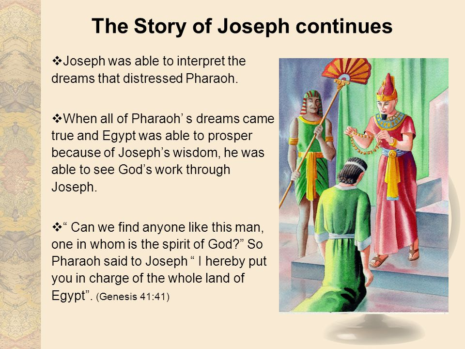 The Story of Joseph continues Joseph was able to interpret the dreams that distressed Pharaoh. When all of Pharaoh s dreams came true and Egypt was ab