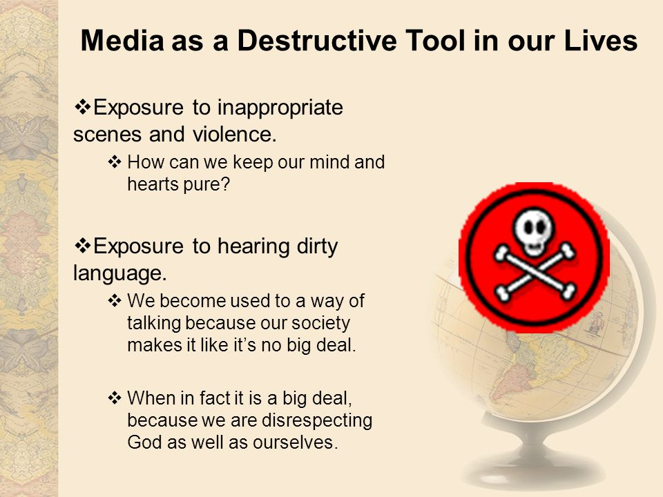 Media as a Destructive Tool in our Lives Exposure to inappropriate scenes and violence.
