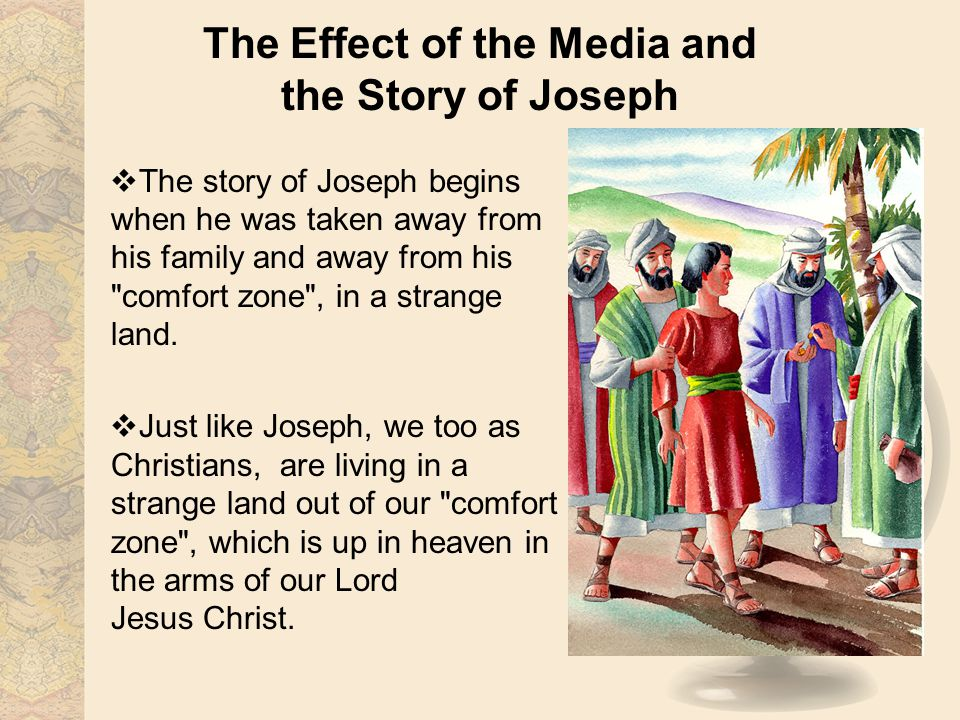 The Effect of the Media and the Story of Joseph The story of Joseph begins when he was taken away from his family and away from his comfort zone , in a strange land.