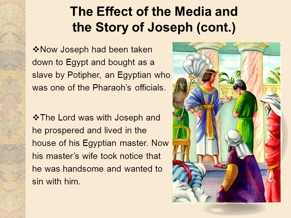 The Effect of the Media and the Story of Joseph (cont.) Now Joseph had been taken down to Egypt and bought as a slave by Potipher, an Egyptian who was