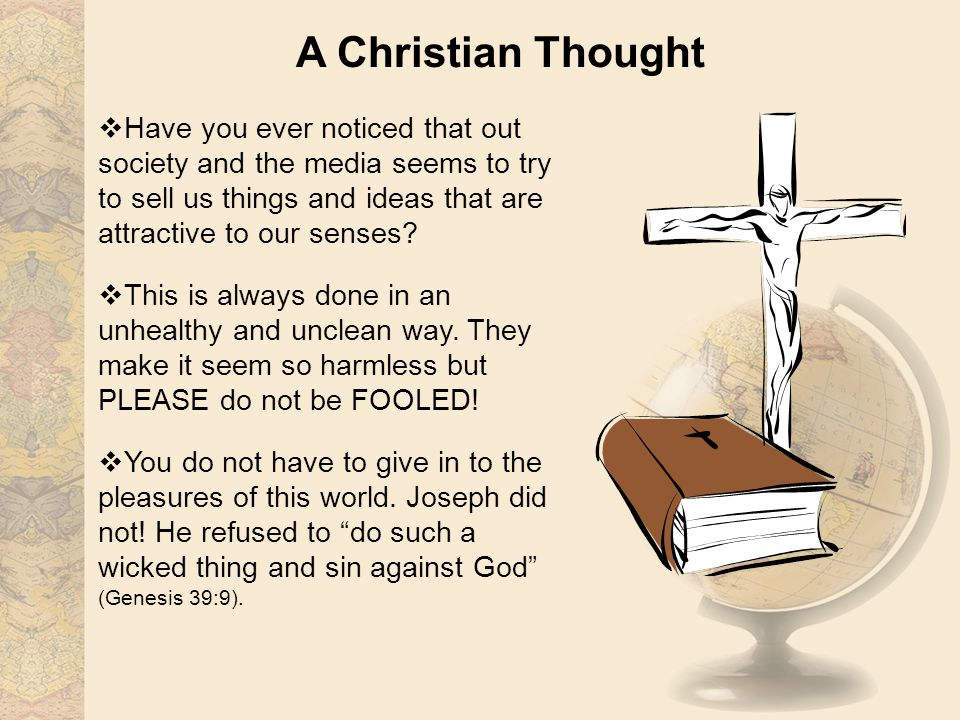 A Christian Thought Have you ever noticed that out society and the media seems to try to sell us things and ideas that are attractive to our senses? T