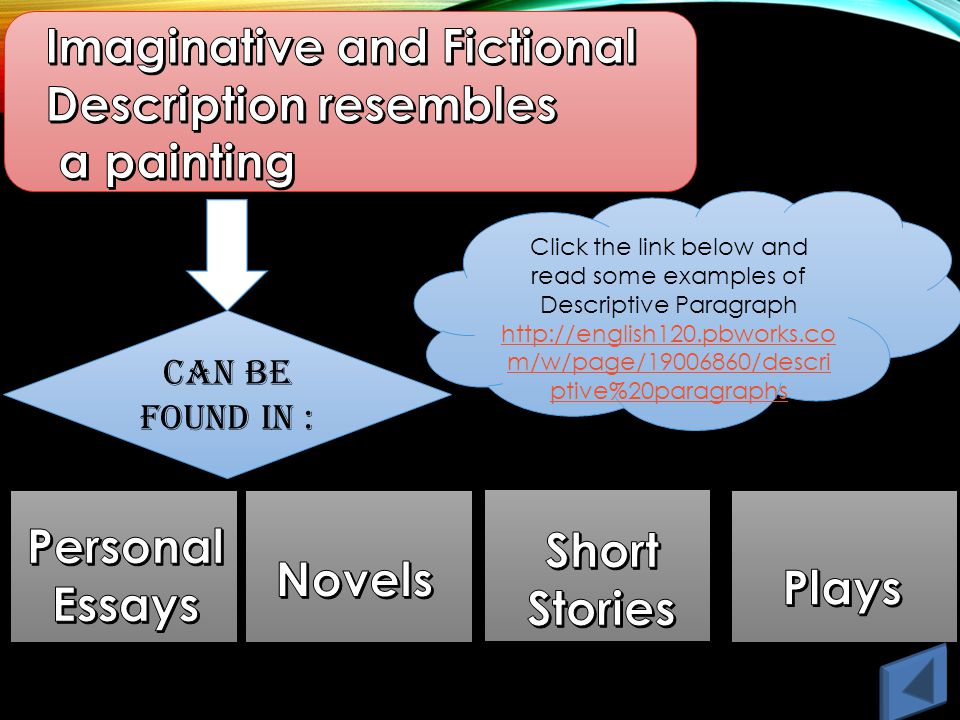 CAN BE FOUND IN : Click the link below and read some examples of Descriptive Paragraph http://english120.pbworks.co m/w/page/19006860/descri ptive%20paragraphs