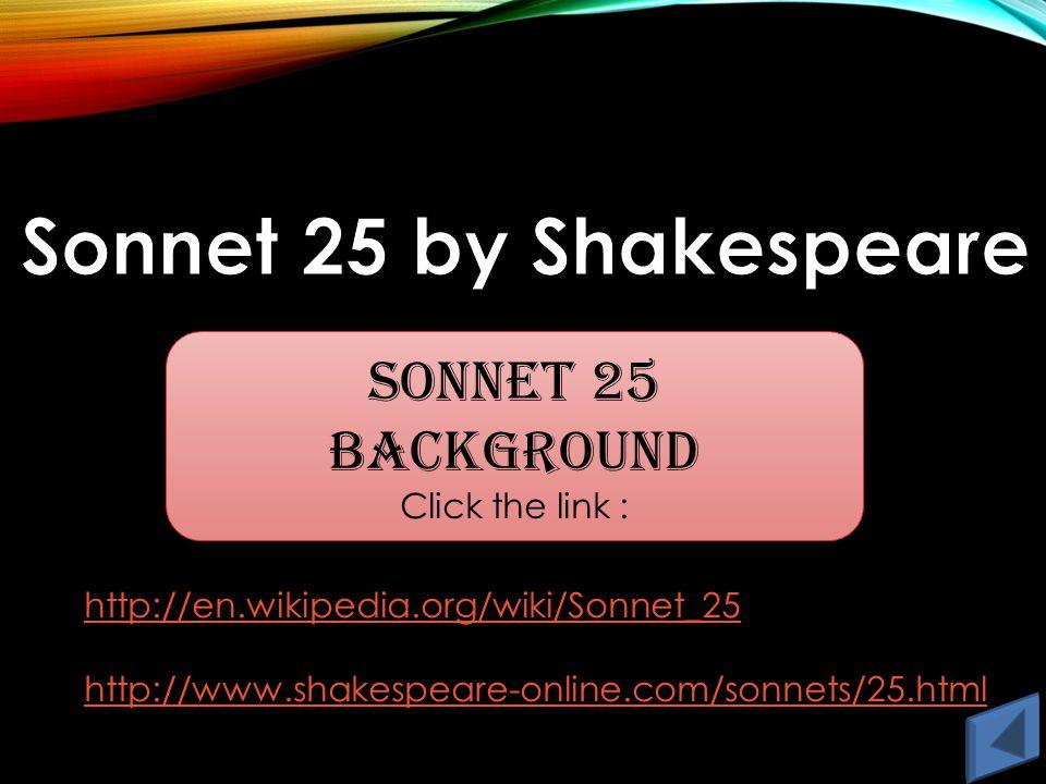 Sonnet 25 Background Click the link : http://en.wikipedia.org/wiki/Sonnet_25 http://www.shakespeare-online.com/sonnets/25.html