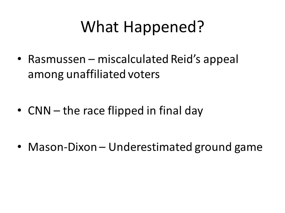 What Happened? Rasmussen – miscalculated Reids appeal among unaffiliated voters CNN – the race flipped in final day Mason-Dixon – Underestimated groun