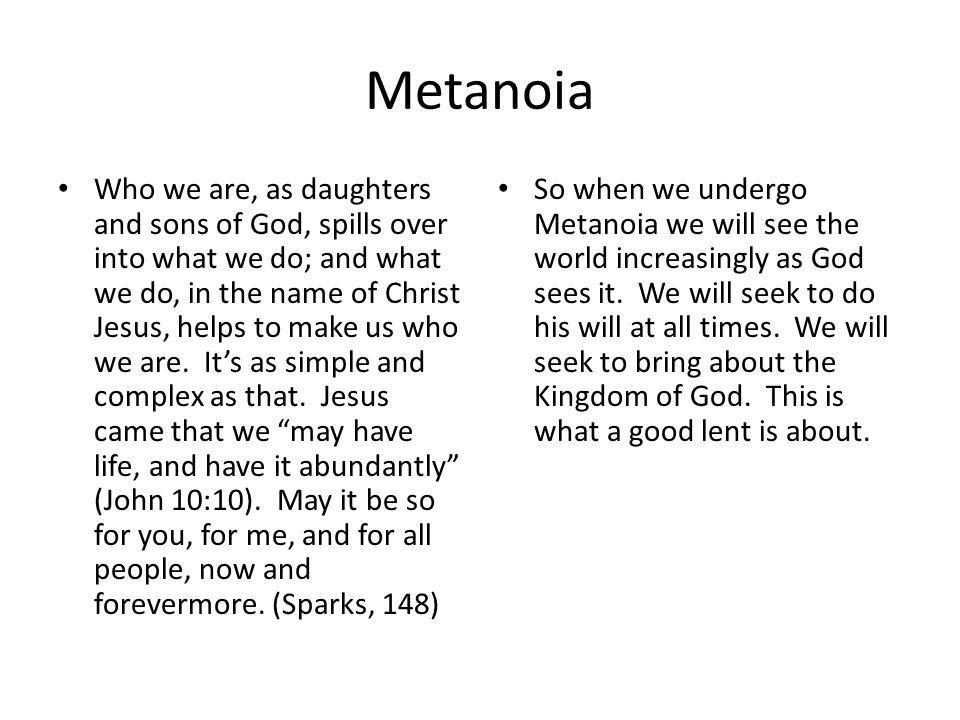 Metanoia Who we are, as daughters and sons of God, spills over into what we do; and what we do, in the name of Christ Jesus, helps to make us who we are.