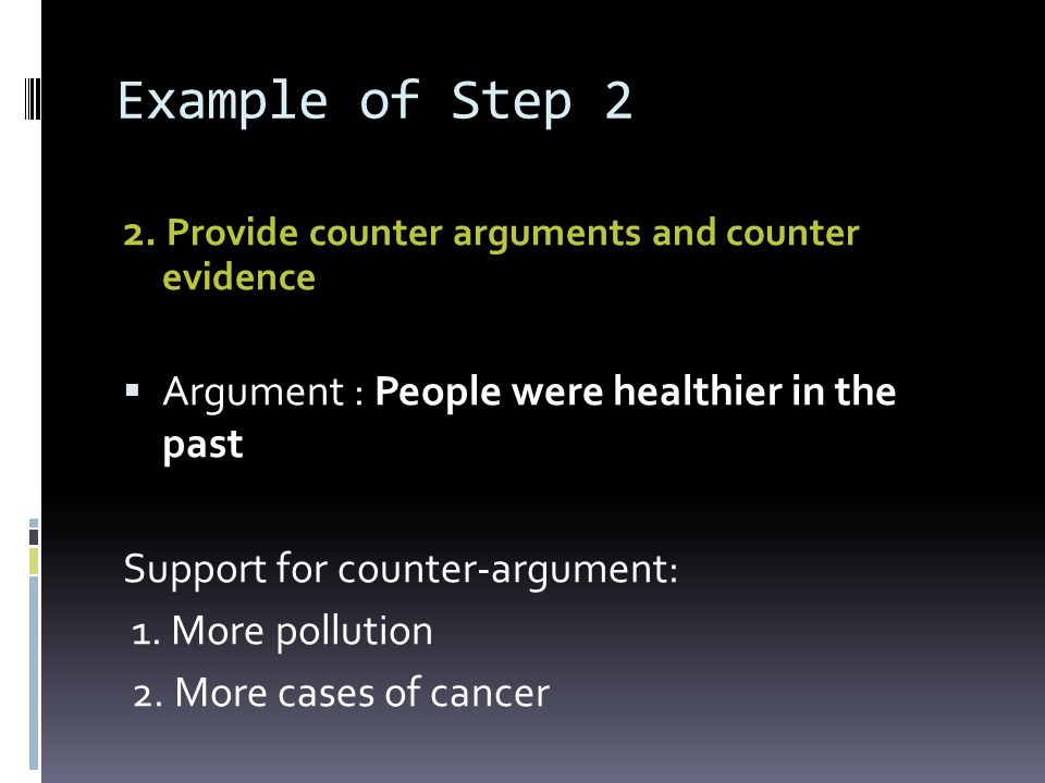 Example of Step 2 2. Provide counter arguments and counter evidence Argument : People were healthier in the past Support for counter-argument: 1. More