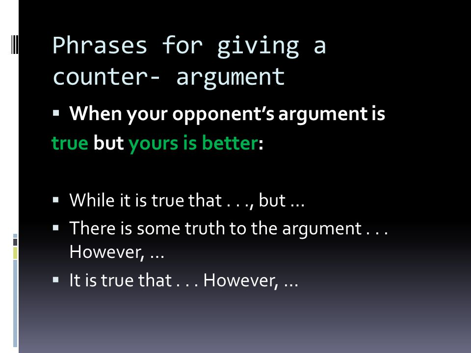 Phrases for giving a counter- argument When your opponents argument is true but yours is better: While it is true that..., but … There is some truth to the argument...