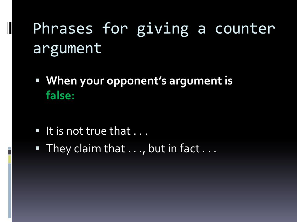 Phrases for giving a counter argument When your opponents argument is false: It is not true that... They claim that..., but in fact...