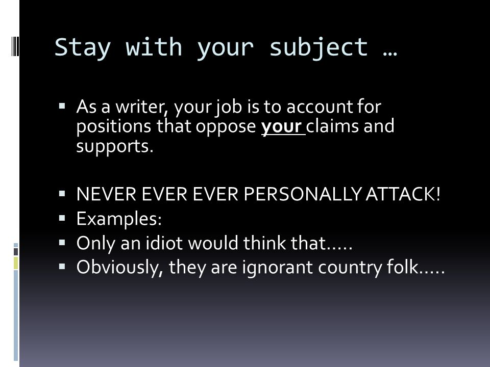Stay with your subject … As a writer, your job is to account for positions that oppose your claims and supports.