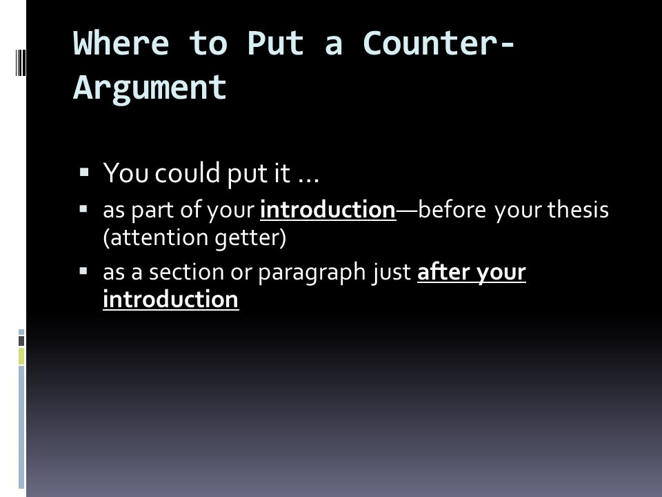 Where to Put a Counter- Argument You could put it … as part of your introductionbefore your thesis (attention getter) as a section or paragraph just after your introduction