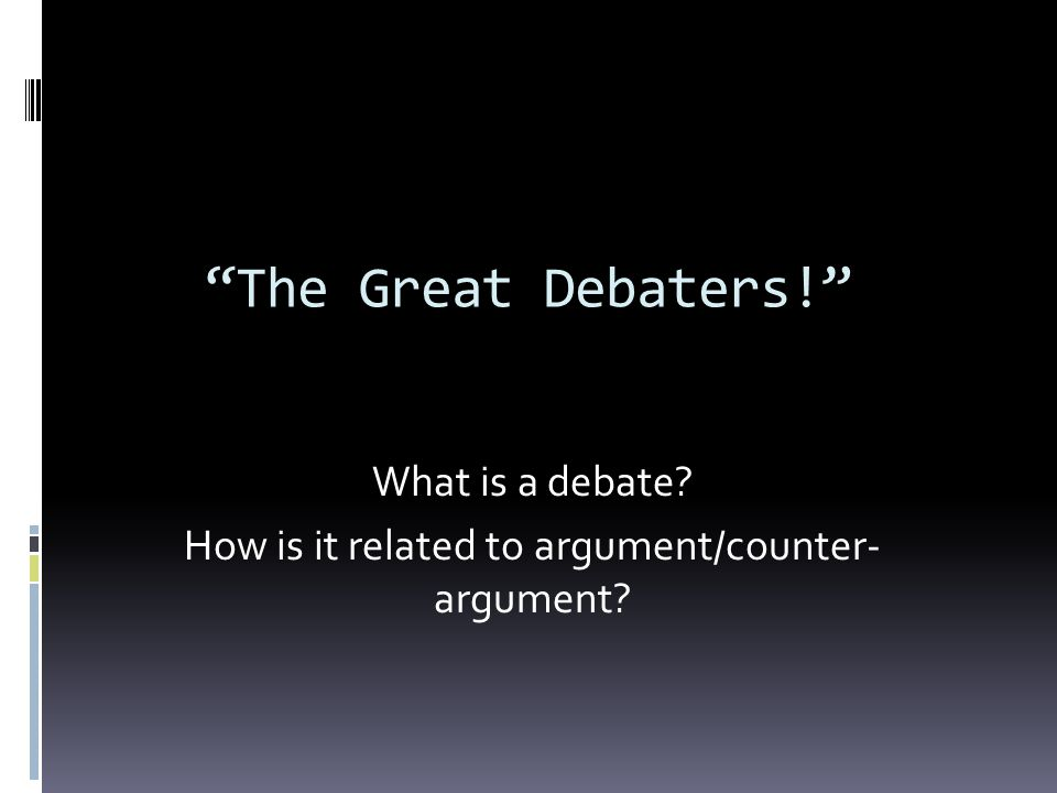 The Great Debaters! What is a debate? How is it related to argument/counter- argument?