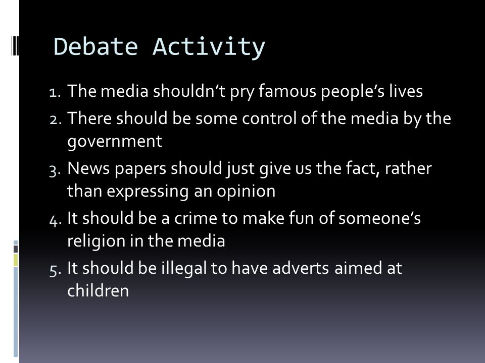 Debate Activity 1. The media shouldnt pry famous peoples lives 2. There should be some control of the media by the government 3. News papers should ju