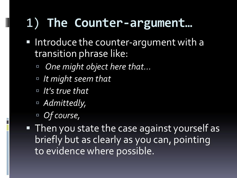 1) The Counter-argument… Introduce the counter-argument with a transition phrase like: One might object here that... It might seem that It's true that