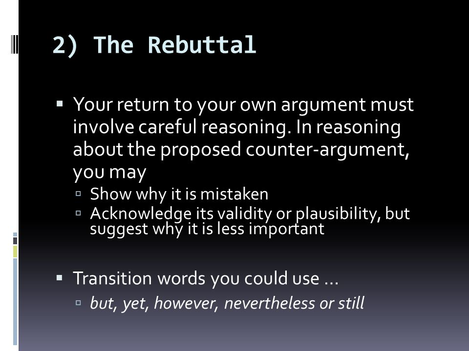 2) The Rebuttal Your return to your own argument must involve careful reasoning. In reasoning about the proposed counter-argument, you may Show why it