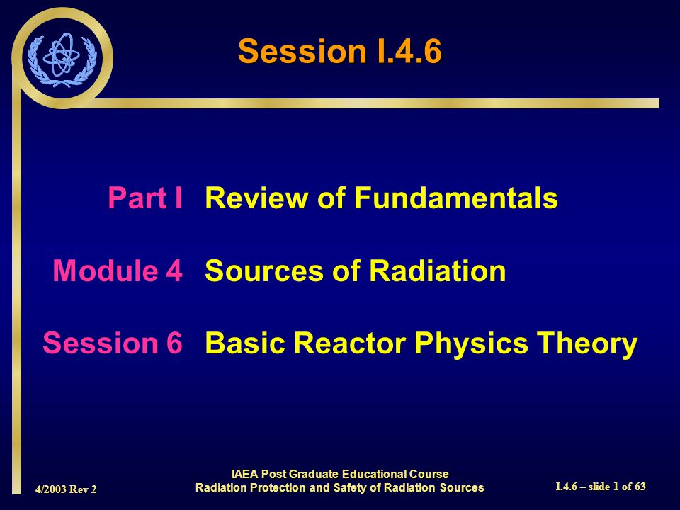 4/2003 Rev 2 I.4.6 – slide 1 of 63 Session I.4.6 Part I Review of Fundamentals Module 4Sources of Radiation Session 6Basic Reactor Physics Theory IAEA