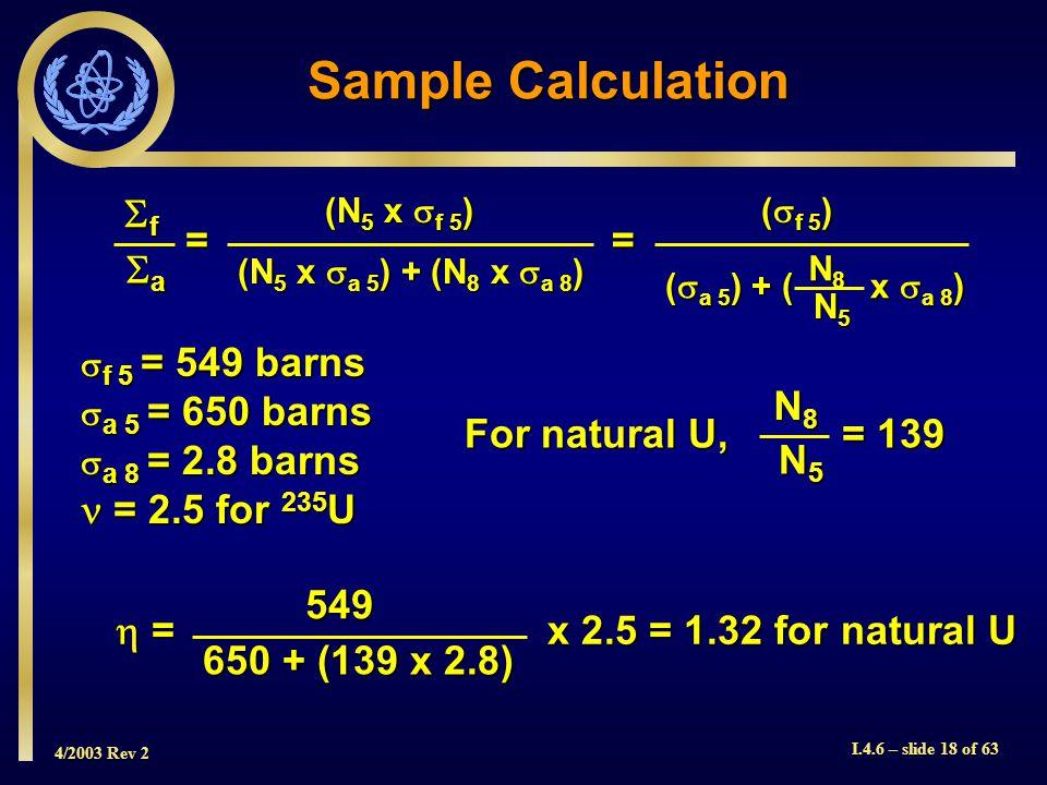 4/2003 Rev 2 I.4.6 – slide 18 of 63 = x 2.5 = 1.32 for natural U = x 2.5 = 1.32 for natural U549 650 + (139 x 2.8) f 5 = 549 barns f 5 = 549 barns a 5
