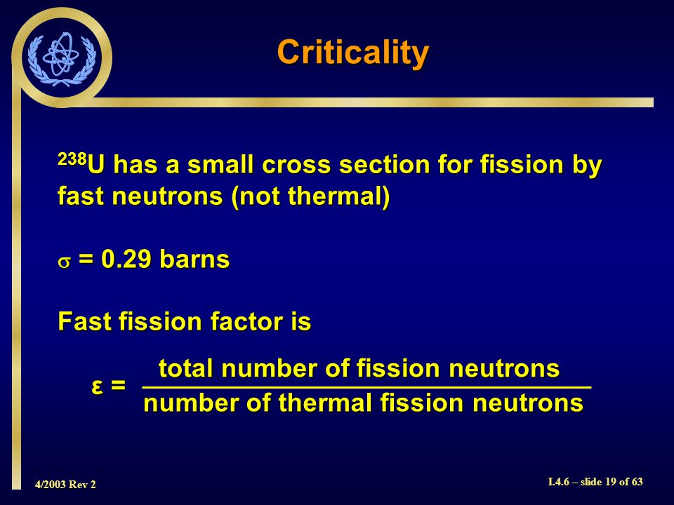 4/2003 Rev 2 I.4.6 – slide 19 of 63 Criticality 238 U has a small cross section for fission by fast neutrons (not thermal) = 0.29 barns = 0.29 barns F