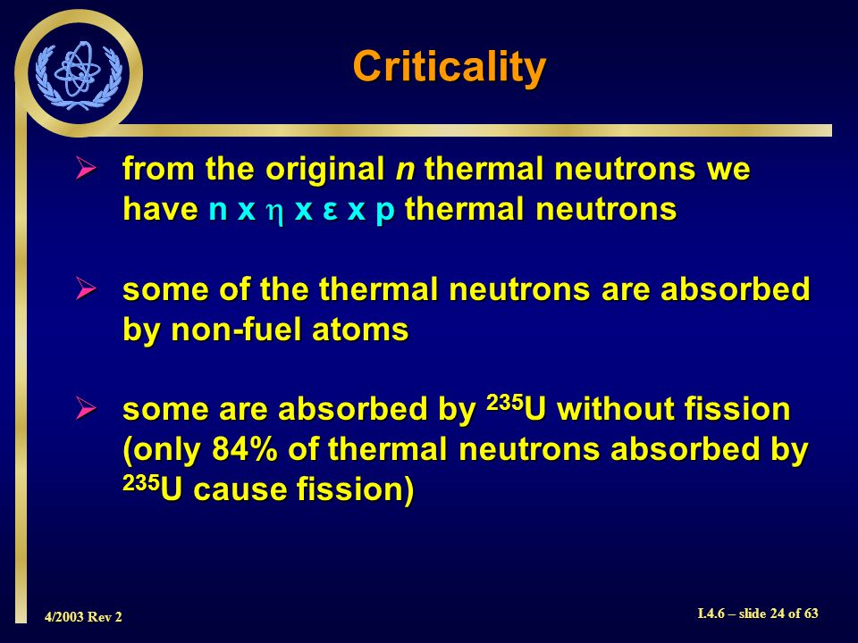 4/2003 Rev 2 I.4.6 – slide 24 of 63 Criticality from the original n thermal neutrons we have n x x ε x p thermal neutrons from the original n thermal