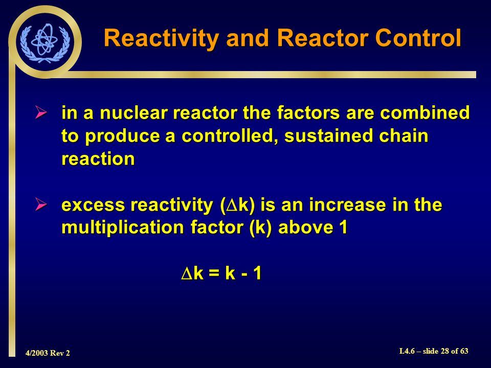 4/2003 Rev 2 I.4.6 – slide 28 of 63 in a nuclear reactor the factors are combined to produce a controlled, sustained chain reaction in a nuclear react