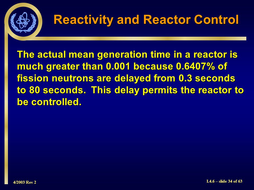 4/2003 Rev 2 I.4.6 – slide 34 of 63 Reactivity and Reactor Control The actual mean generation time in a reactor is much greater than 0.001 because 0.6