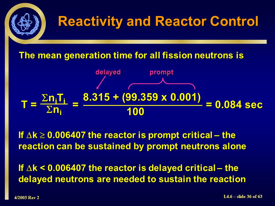 4/2003 Rev 2 I.4.6 – slide 36 of 63 Reactivity and Reactor Control The mean generation time for all fission neutrons is If k 0.006407 the reactor is p