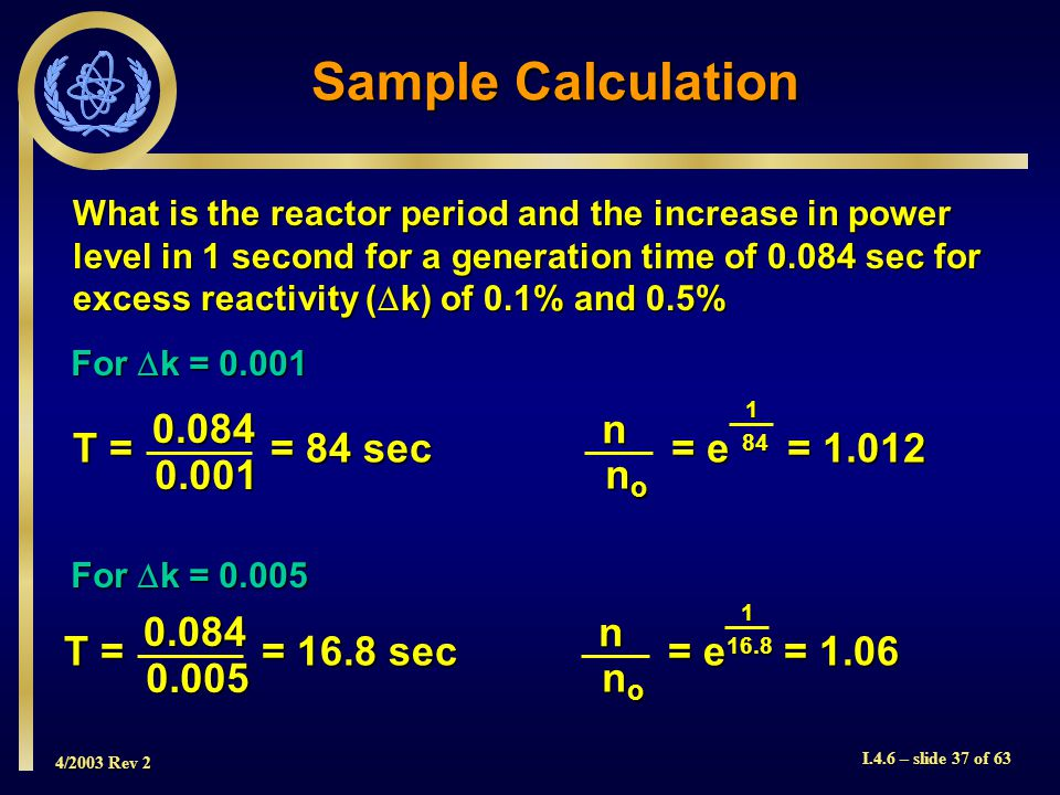4/2003 Rev 2 I.4.6 – slide 37 of 63 Sample Calculation What is the reactor period and the increase in power level in 1 second for a generation time of