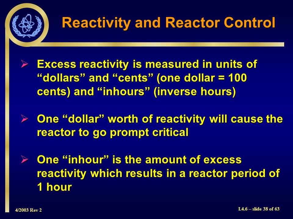 4/2003 Rev 2 I.4.6 – slide 38 of 63 Reactivity and Reactor Control Excess reactivity is measured in units of dollars and cents (one dollar = 100 cents