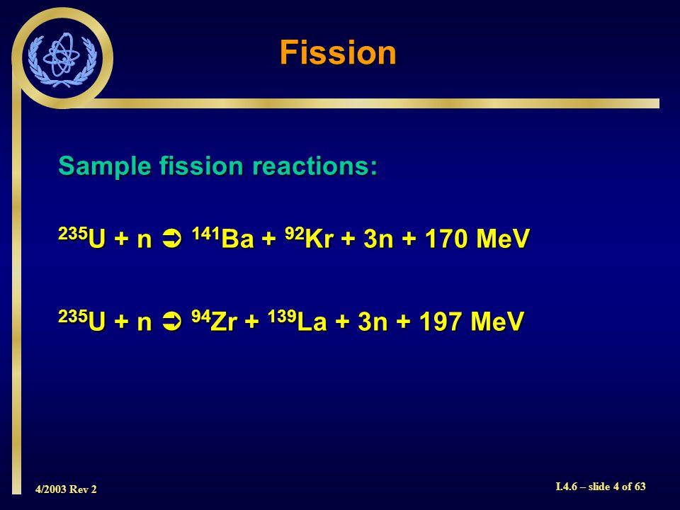 4/2003 Rev 2 I.4.6 – slide 4 of 63 Fission Sample fission reactions: 235 U + n 141 Ba + 92 Kr + 3n + 170 MeV 235 U + n 94 Zr + 139 La + 3n + 197 MeV