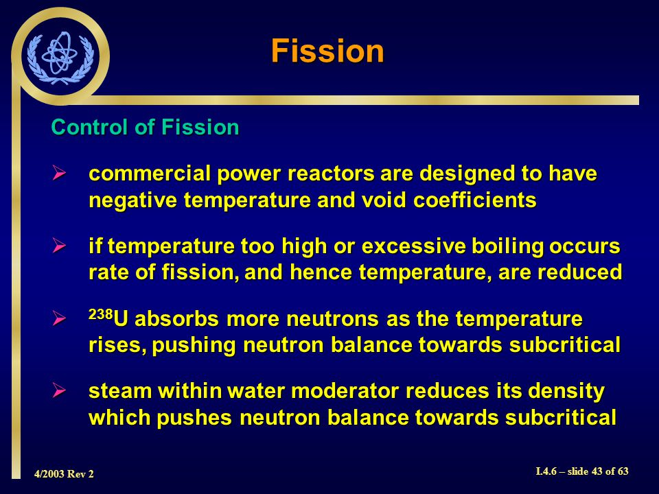 4/2003 Rev 2 I.4.6 – slide 43 of 63 Fission Control of Fission commercial power reactors are designed to have negative temperature and void coefficien
