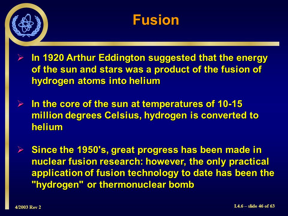 4/2003 Rev 2 I.4.6 – slide 46 of 63 In 1920 Arthur Eddington suggested that the energy of the sun and stars was a product of the fusion of hydrogen at