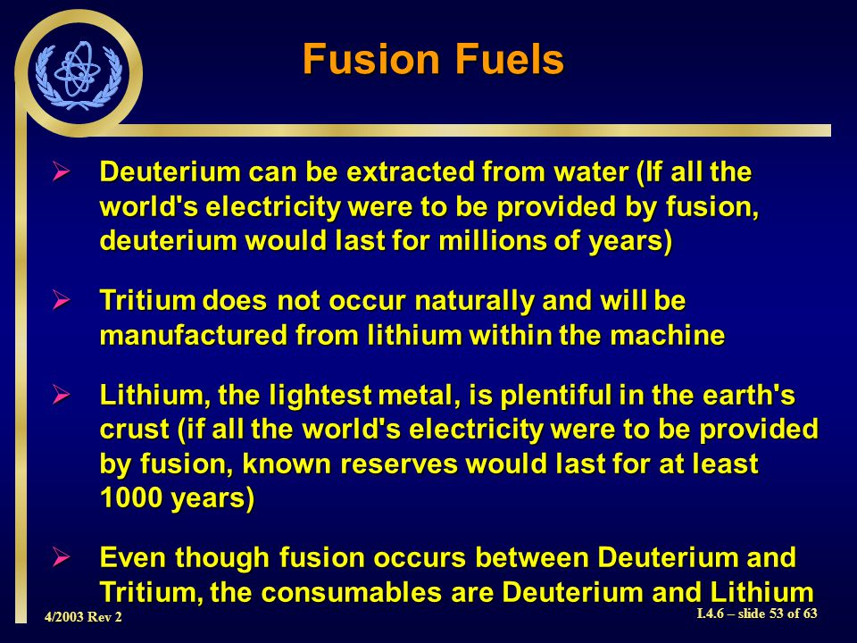 4/2003 Rev 2 I.4.6 – slide 53 of 63 Deuterium can be extracted from water (If all the world's electricity were to be provided by fusion, deuterium wou