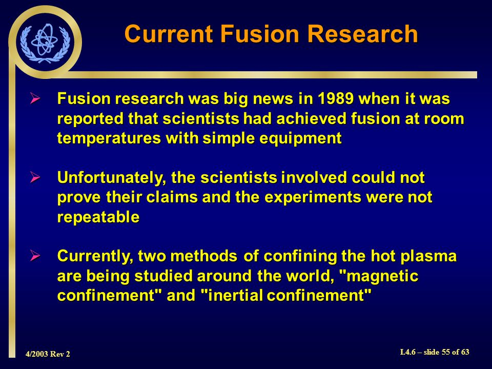 4/2003 Rev 2 I.4.6 – slide 55 of 63 Fusion research was big news in 1989 when it was reported that scientists had achieved fusion at room temperatures