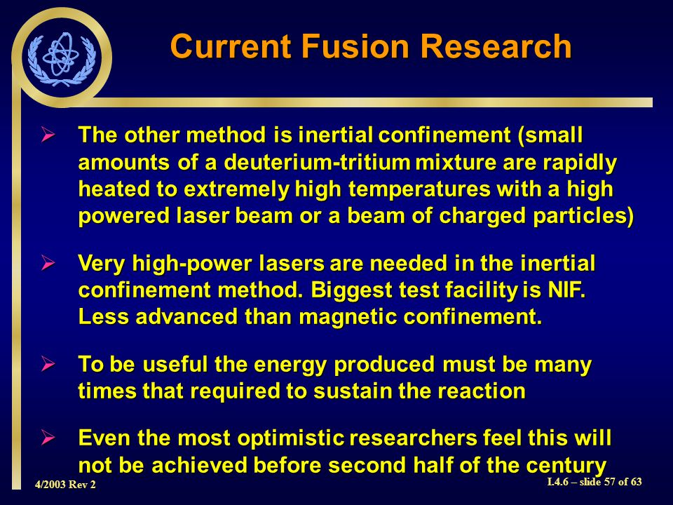 4/2003 Rev 2 I.4.6 – slide 57 of 63 The other method is inertial confinement (small amounts of a deuterium tritium mixture are rapidly heated to extre