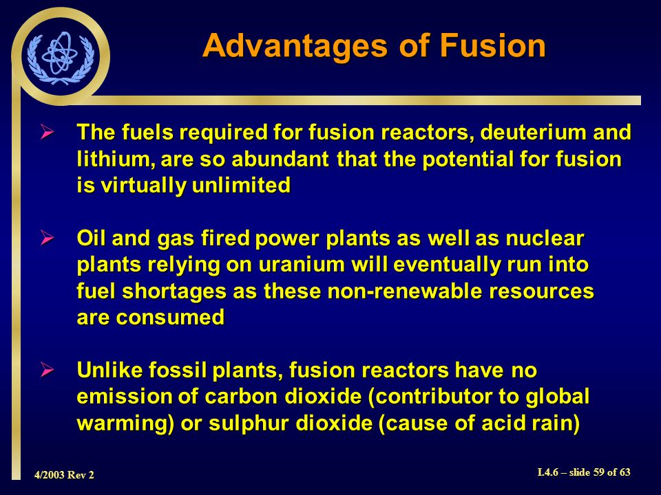 4/2003 Rev 2 I.4.6 – slide 59 of 63 The fuels required for fusion reactors, deuterium and lithium, are so abundant that the potential for fusion is vi