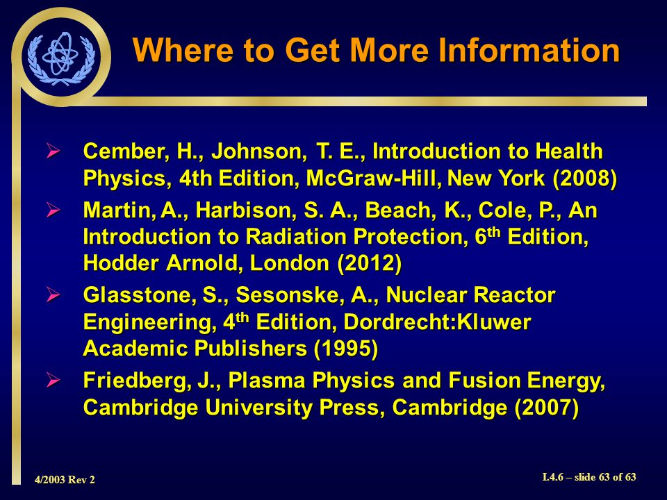 4/2003 Rev 2 I.4.6 – slide 63 of 63 Where to Get More Information Cember, H., Johnson, T. E., Introduction to Health Physics, 4th Edition, McGraw-Hill