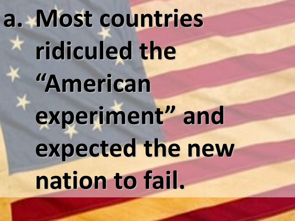 a. Most countries ridiculed the American experiment and expected the new nation to fail.