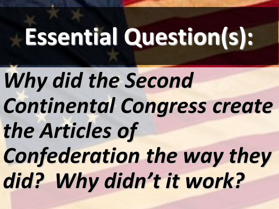 Essential Question(s): Why did the Second Continental Congress create the Articles of Confederation the way they did? Why didnt it work?