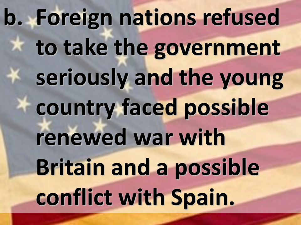 b. Foreign nations refused to take the government seriously and the young country faced possible renewed war with Britain and a possible conflict with