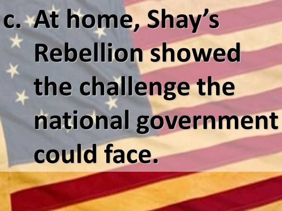 c. At home, Shays Rebellion showed the challenge the national government could face.