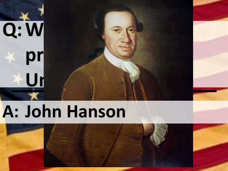 Q:Who was the first president of the United States A:John Hanson