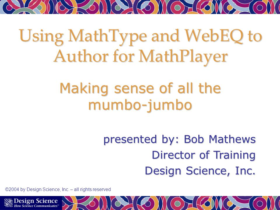 Using MathType and WebEQ to Author for MathPlayer Making sense of all the mumbo-jumbo presented by: Bob Mathews Director of Training Design Science, I