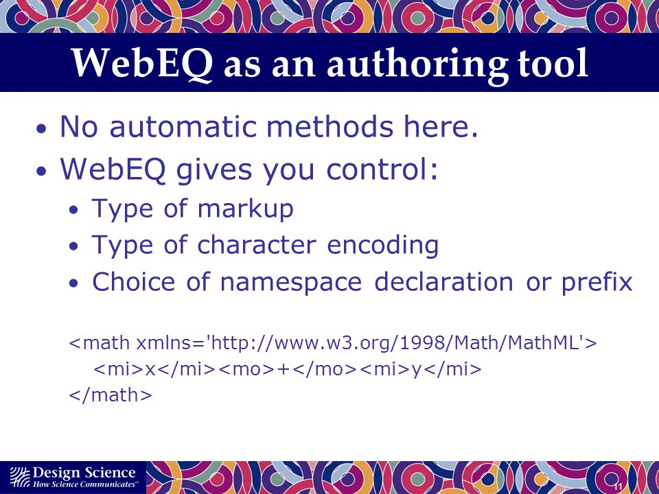 11 WebEQ as an authoring tool No automatic methods here. WebEQ gives you control: Type of markup Type of character encoding Choice of namespace declar
