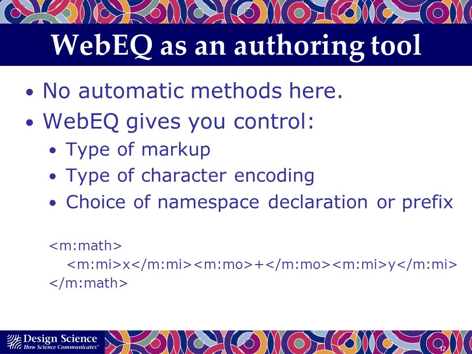 12 WebEQ as an authoring tool No automatic methods here. WebEQ gives you control: Type of markup Type of character encoding Choice of namespace declar