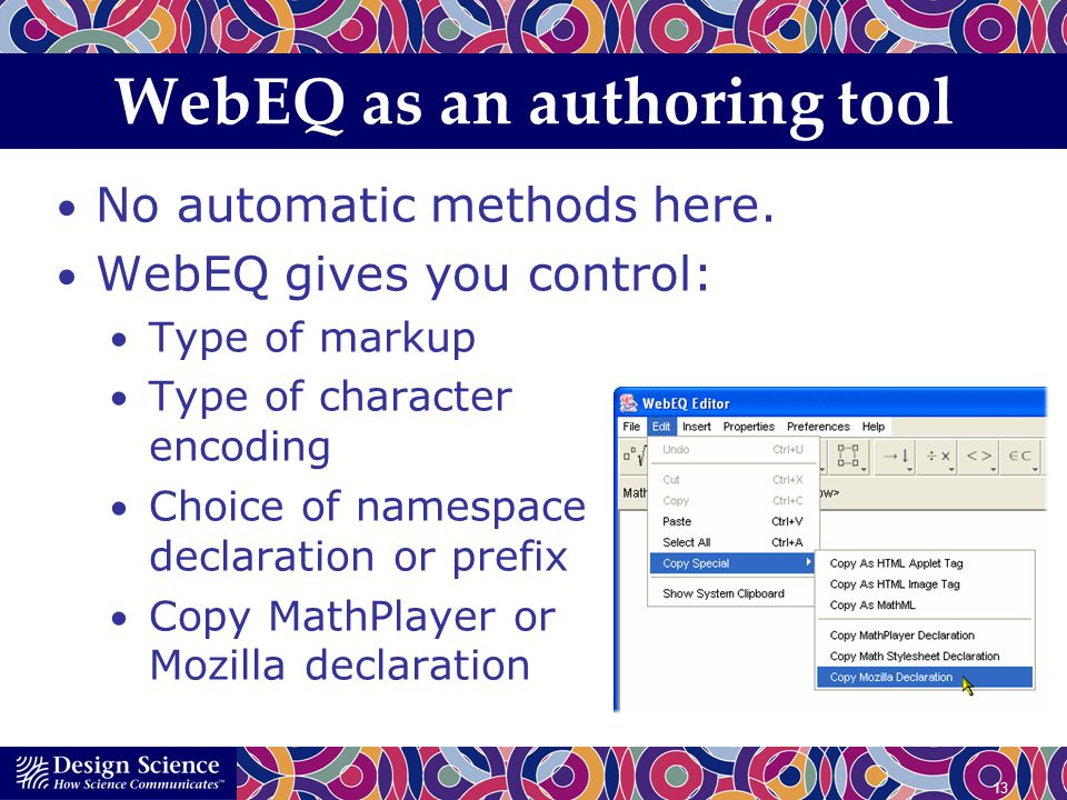13 WebEQ as an authoring tool No automatic methods here. WebEQ gives you control: Type of markup Type of character encoding Choice of namespace declar
