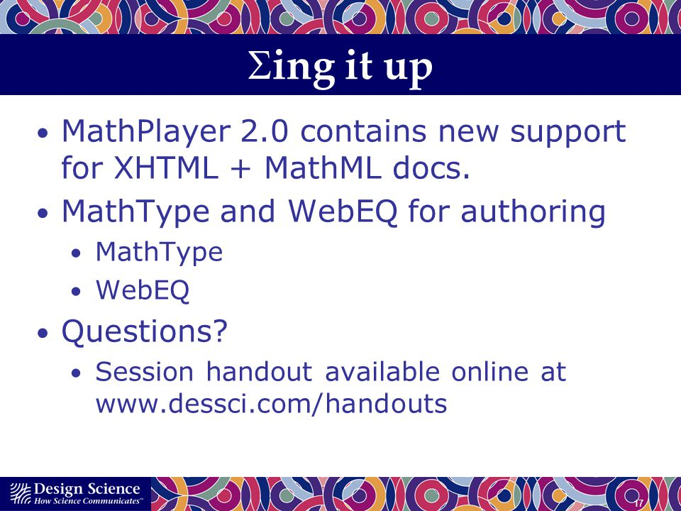 17 ing it up MathPlayer 2.0 contains new support for XHTML + MathML docs. MathType and WebEQ for authoring MathType WebEQ Questions? Session handout a