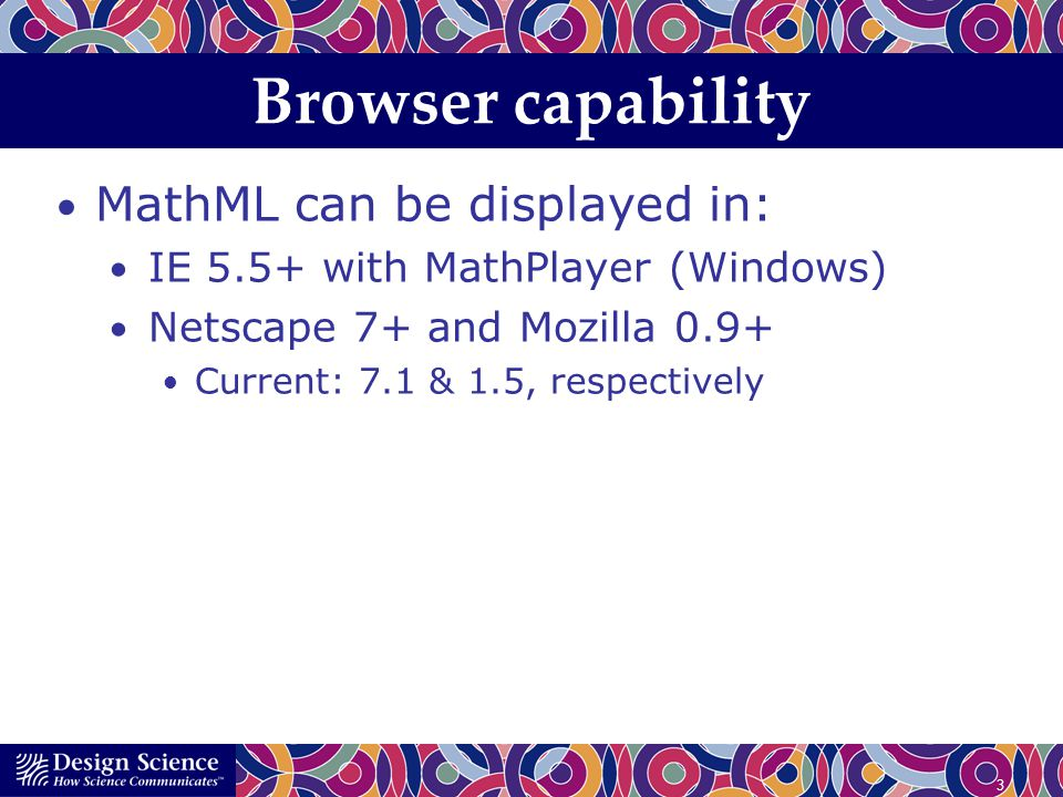 4 Browser capability MathML can be displayed in: IE 5.5+ with MathPlayer (Windows) Netscape 7+ and Mozilla 0.9+ Triggering MathML rendering in browsers requires special declarations in the page.