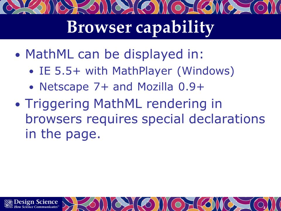 4 Browser capability MathML can be displayed in: IE 5.5+ with MathPlayer (Windows) Netscape 7+ and Mozilla 0.9+ Triggering MathML rendering in browser